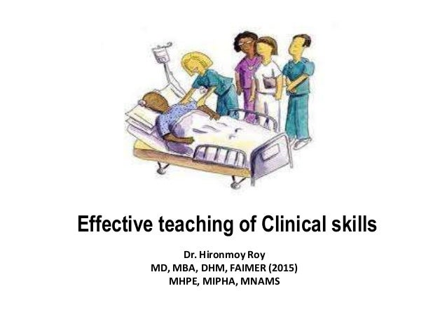Effective teaching of Clinical skills Dr. Hironmoy Roy MD, MBA, DHM, FAIMER (2015) MHPE, MIPHA, MNAMS
