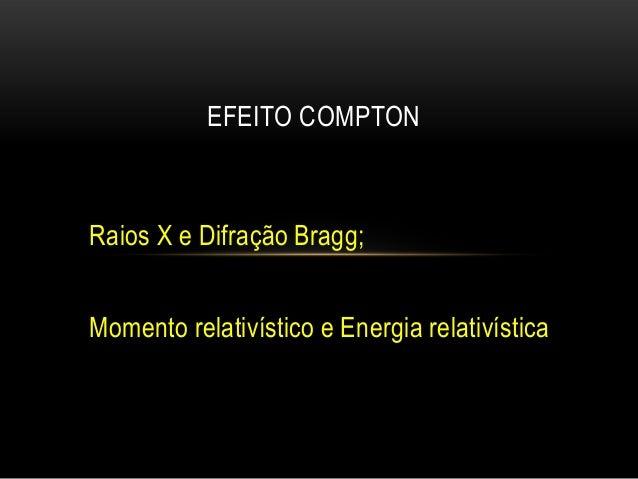 Raios X e Difração Bragg; Momento relativístico e Energia relativística EFEITO COMPTON
