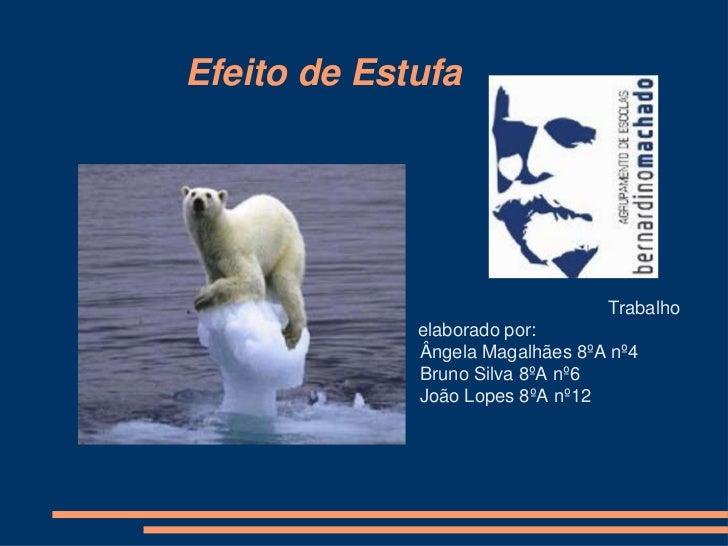 Efeito de Estufa<br />Trabalho elaborado por:<br />Ângela Magalhães 8ºA nº4<br />Bruno Silva 8ºA nº6<br />Joã...