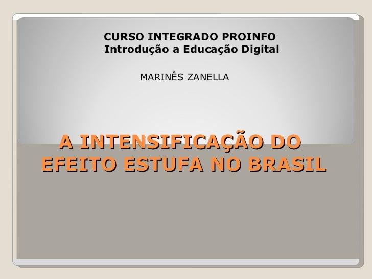 A INTENSIFICAÇÃO DO  EFEITO ESTUFA NO BRASIL CURSO INTEGRADO PROINFO  Introdução a Educação Digital MARINÊS ZANELLA