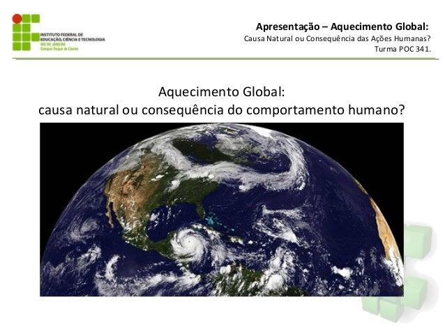 Apresentação – Aquecimento Global:Causa Natural ou Consequência das Ações Humanas?Turma POC 341.Aquecimento Global:causa n...