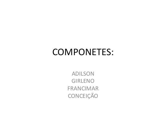 COMPONETES: ADILSON GIRLENO FRANCIMAR CONCEIÇÃO