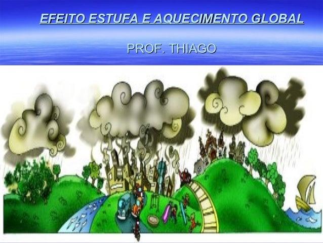 EFEITO ESTUFA E AQUECIMENTO GLOBALEFEITO ESTUFA E AQUECIMENTO GLOBAL PROF. THIAGOPROF. THIAGO