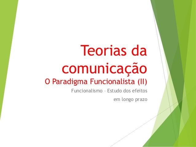 Teorias da comunicação O Paradigma Funcionalista (II) Funcionalismo – Estudo dos efeitos em longo prazo