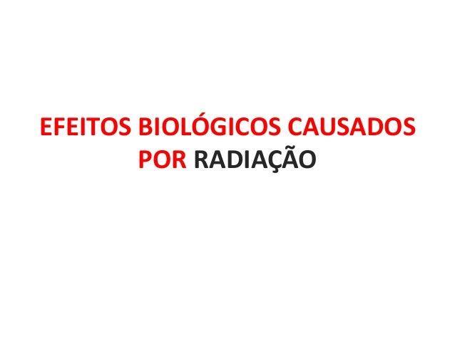 EFEITOS BIOLÓGICOS CAUSADOS POR RADIAÇÃO