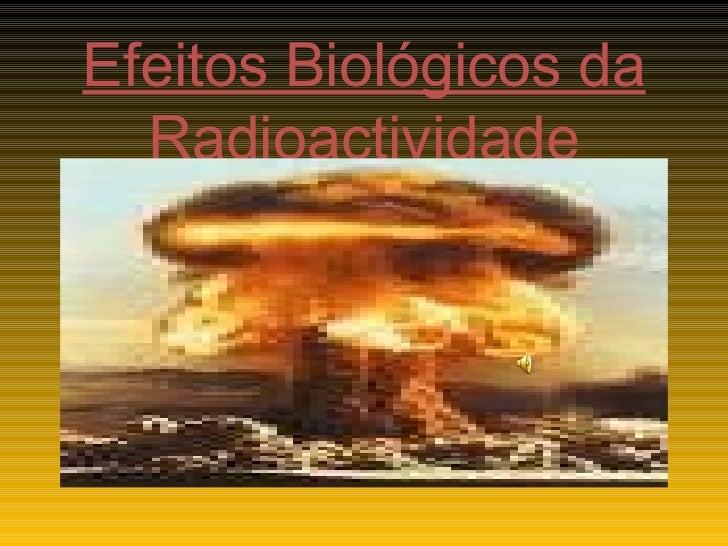 Efeitos Biológicos da Radioactividade