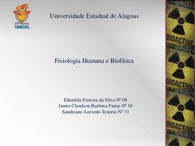 Universidade Estadual de Alagoas  Fisiologia Humana e Biofísica  Edenilda Ferreira da Silva Nº 09 James Cleudson Barbosa F...