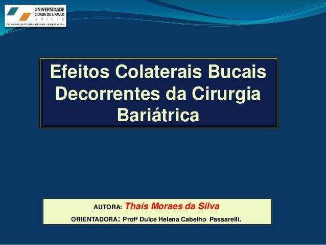 Efeitos Colaterais BucaisDecorrentes da Cirurgia        Bariátrica        AUTORA:   Thaís Moraes da Silva  ORIENTADORA: Pr...