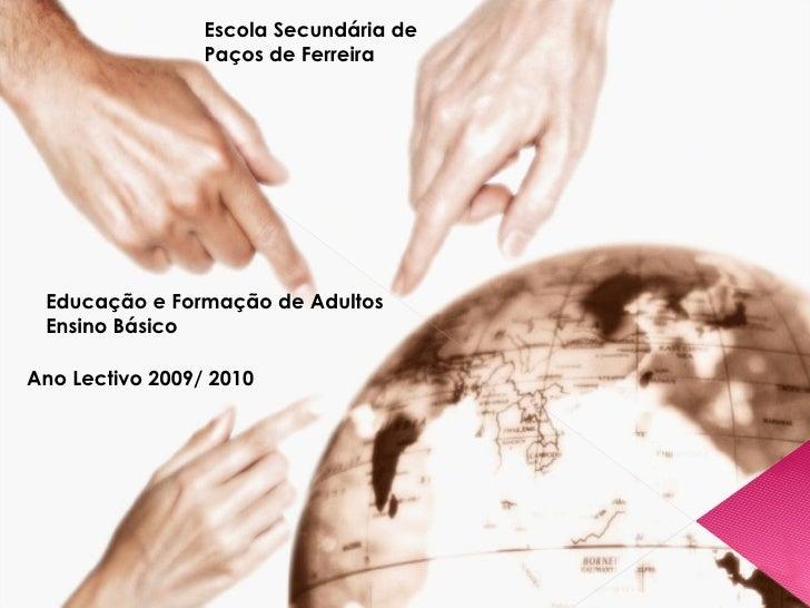 Educação e Formação de Adultos Ensino Básico Ano Lectivo 2009/ 2010 Escola Secundária de Paços de Ferreira