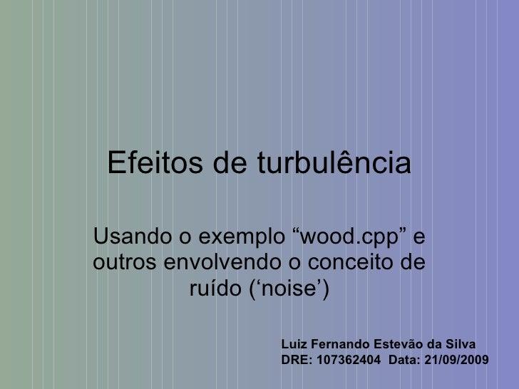"""Efeitos de turbulência Usando o exemplo """"wood.cpp"""" e outros envolvendo o conceito de ruído ('noise') Luiz Fernando Estevão..."""