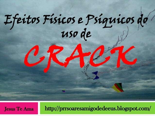 Efeitos Físicos e Psíquicos do            uso de       CRACKJesus Te Ama   http://prrsoaresamigodedeeus.blogspot.com/