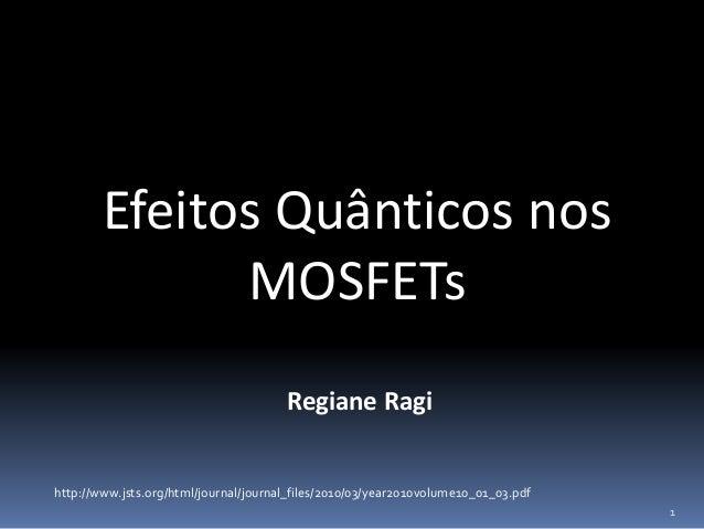 Efeitos Quânticos nos MOSFETs Regiane Ragi 1 http://www.jsts.org/html/journal/journal_files/2010/03/year2010volume10_01_03...
