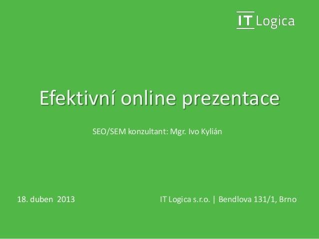 Efektivní online prezentaceIT Logica s.r.o. | Bendlova 131/1, Brno18. duben 2013SEO/SEM konzultant: Mgr. Ivo Kylián
