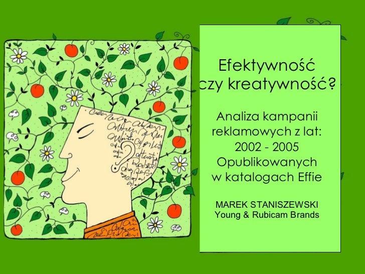 Efektywność czy kreatywność? Analiza kampanii reklamowych z lat: 2002 - 2005 Opublikowanych w katalogach Effie MAREK STANI...