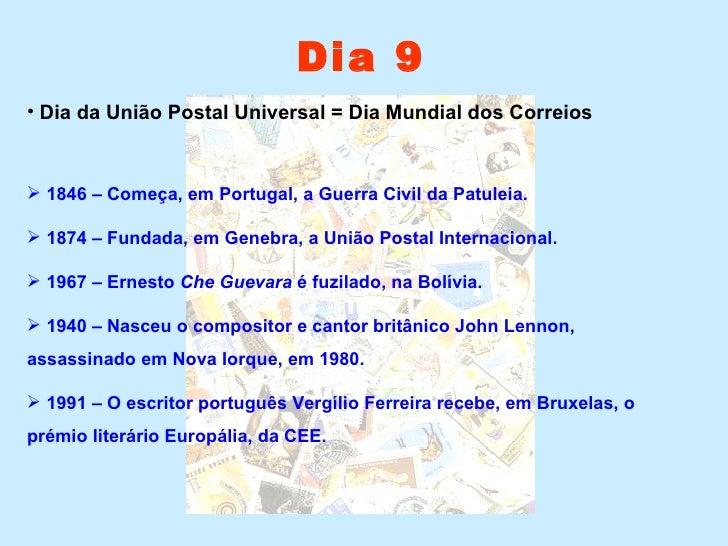Dia 9 <ul><li>Dia da União Postal Universal = Dia Mundial dos Correios </li></ul><ul><li>1846 – Começa, em Portugal, a Gue...