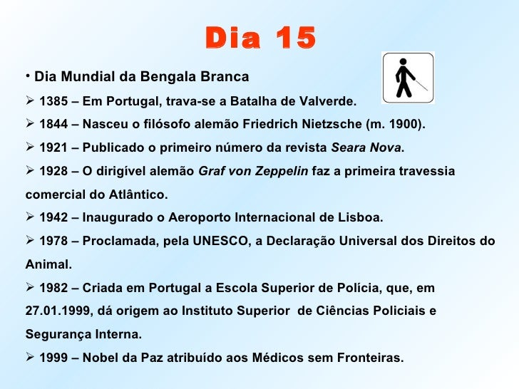 Dia 15 <ul><li>Dia Mundial da Bengala Branca </li></ul><ul><li>1385 – Em Portugal, trava-se a Batalha de Valverde. </li></...