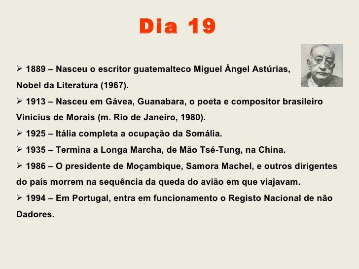 Dia 19 <ul><li>1889 – Nasceu o escritor guatemalteco Miguel Ángel Astúrias,  </li></ul><ul><li>Nobel da Literatura (1967)....