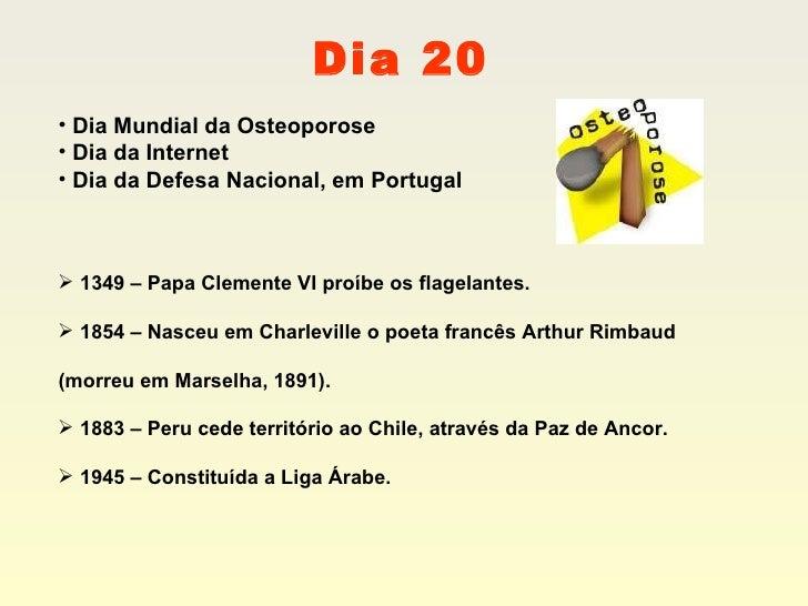 Dia 20 <ul><li>Dia Mundial da Osteoporose </li></ul><ul><li>Dia da Internet </li></ul><ul><li>Dia da Defesa Nacional, em P...