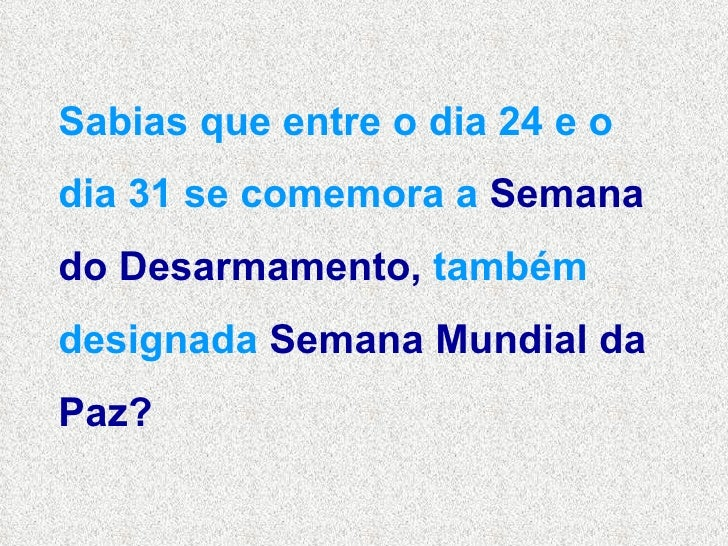 Sabias que entre o dia 24 e o dia 31 se comemora a  Semana   do Desarmamento,  também designada  Semana Mundial da Paz?