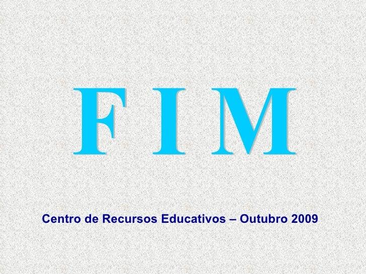 F I M Centro de Recursos Educativos – Outubro 2009