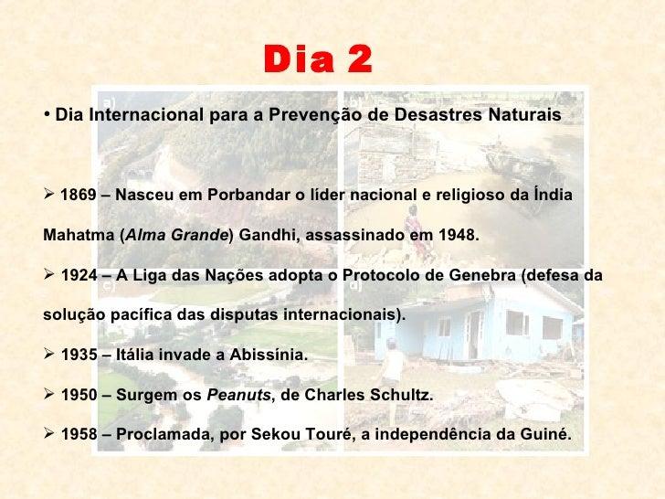 Dia   2 <ul><li>Dia Internacional para a Prevenção de Desastres Naturais </li></ul><ul><li>1869 – Nasceu em Porbandar o lí...