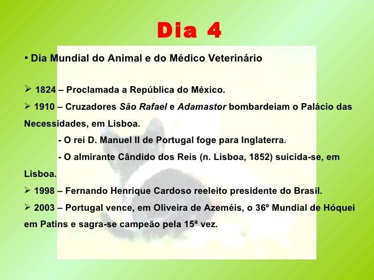 Dia 4 <ul><li>Dia Mundial do Animal e do Médico Veterinário </li></ul><ul><li>1824 – Proclamada a República do México. </l...