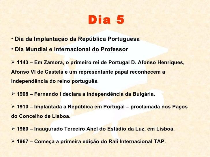 Dia 5 <ul><li>Dia da Implantação da República Portuguesa </li></ul><ul><li>Dia Mundial e Internacional do Professor </li><...