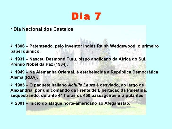 Dia 7 <ul><li>Dia Nacional dos Castelos </li></ul><ul><li>1806 – Patenteado, pelo inventor inglês Ralph Wedgewood, o prime...