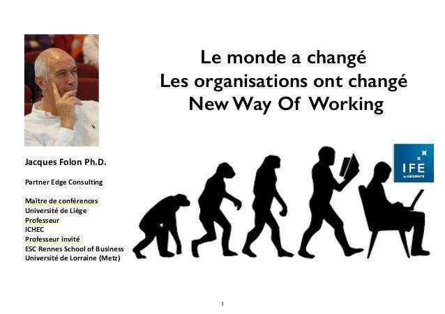 Le monde a changé Les organisations ont changé New Way Of Working JacquesFolonPh.D. PartnerEdgeConsulting Maîtrede...