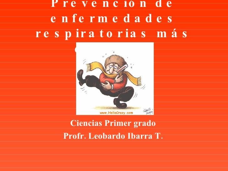 Prevención de enfermedades respiratorias más comunes Ciencias Primer grado Profr. Leobardo Ibarra T.