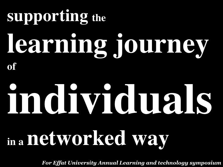 supporting thelearning journeyofindividualsin a   networked way        For Effat University Annual Learning and technology...
