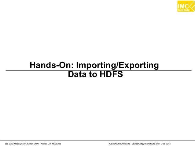 hanachart Numnonda, thanachart@imcinstitute.com Feb 2015Big Data Hadoop on Amazon EMR – Hands On Workshop Hands-On: Import...