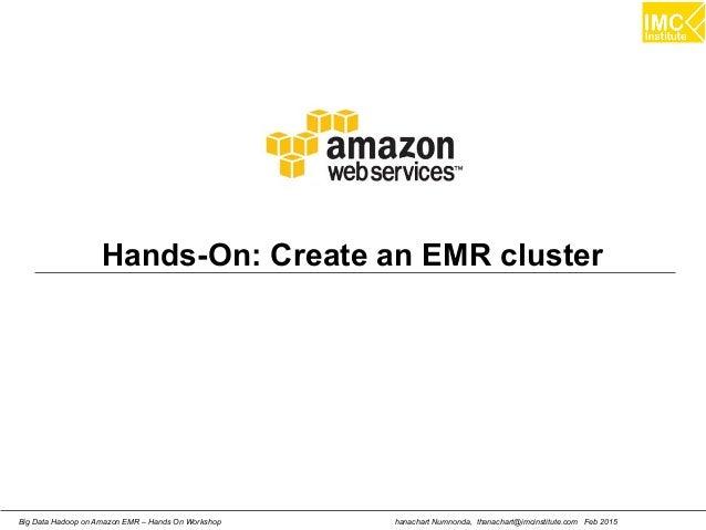 hanachart Numnonda, thanachart@imcinstitute.com Feb 2015Big Data Hadoop on Amazon EMR – Hands On Workshop Hands-On: Create...