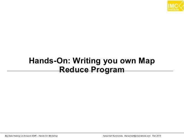 hanachart Numnonda, thanachart@imcinstitute.com Feb 2015Big Data Hadoop on Amazon EMR – Hands On Workshop Hands-On: Writin...