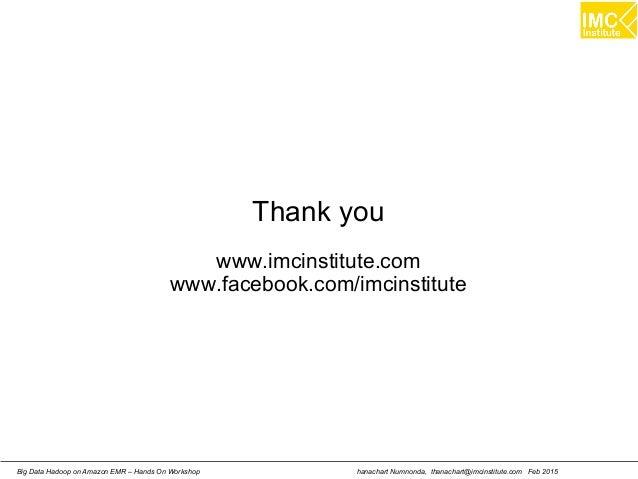 hanachart Numnonda, thanachart@imcinstitute.com Feb 2015Big Data Hadoop on Amazon EMR – Hands On Workshop Thank you www.im...
