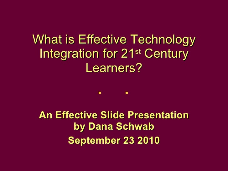 What is Effective Technology Integration for 21 st  Century Learners? An Effective Slide Presentation by Dana Schwab Septe...