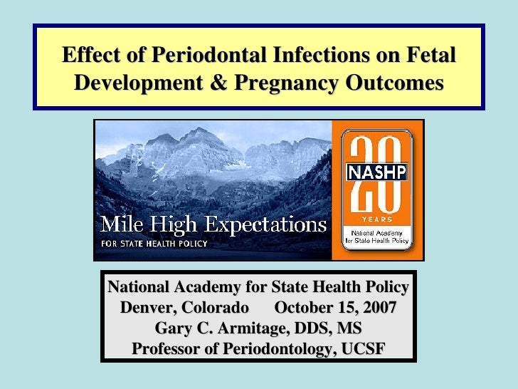 Effect of Periodontal Infections on Fetal Development & Pregnancy Outcomes National Academy for State Health Policy Denver...