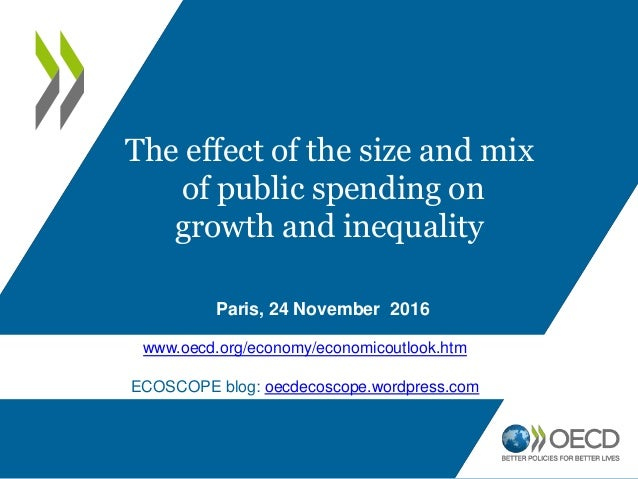 Paris, 24 November 2016 The effect of the size and mix of public spending on growth and inequality www.oecd.org/economy/ec...