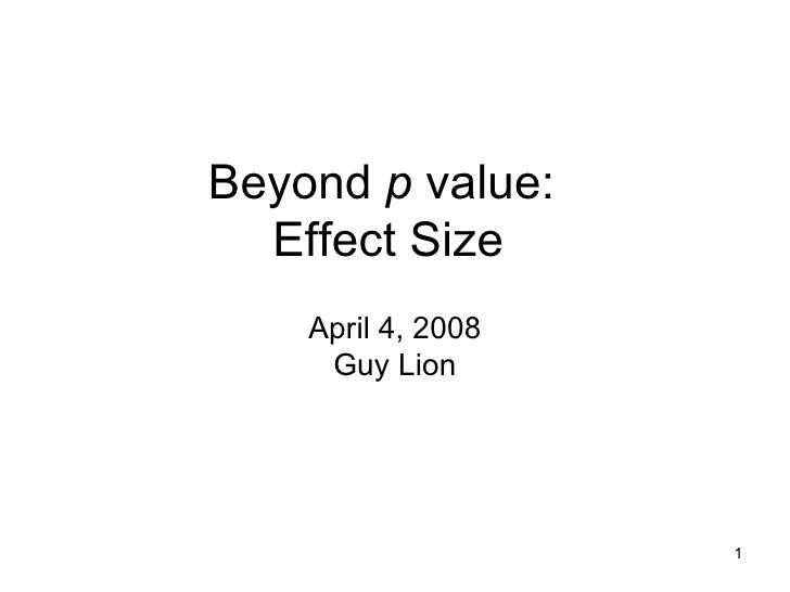 Beyond  p  value:  Effect Size  April 4, 2008 Guy Lion