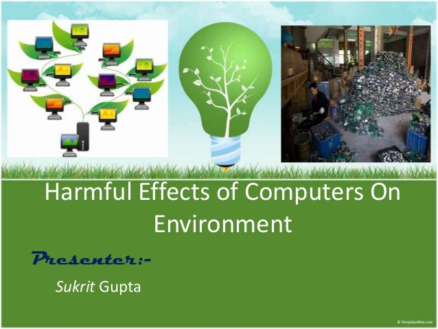 Harmful Effects of Computers On Environment Presenter:Sukrit Gupta