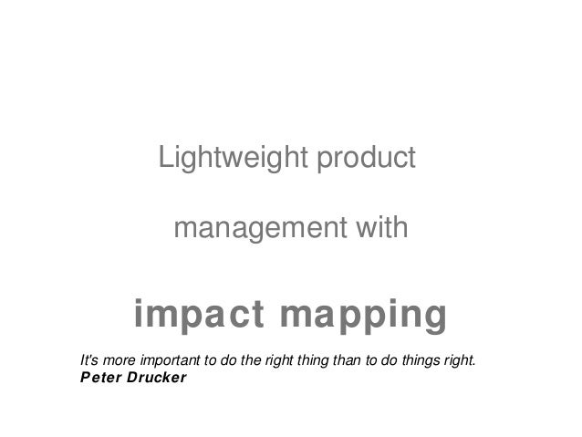 Lightweight product               management with        impact mappingIts more important to do the right thing than to do...