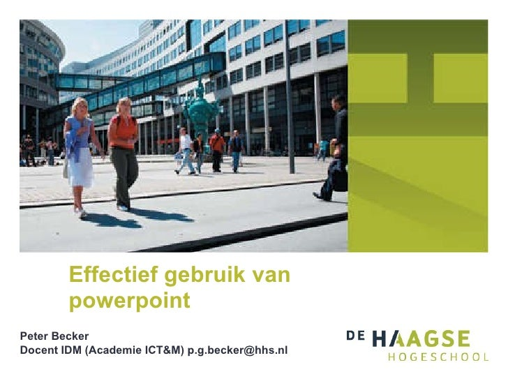 Effectief gebruik van powerpoint Peter Becker Docent IDM (Academie ICT&M) p.g.becker@hhs.nl