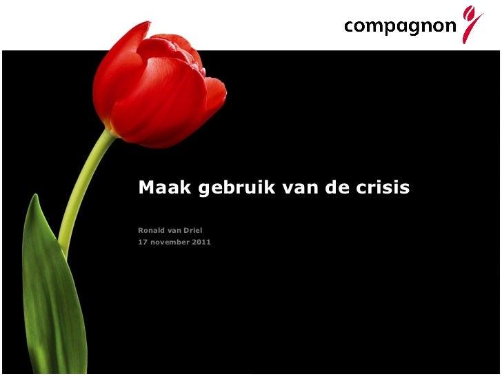 Maak gebruik van de crisis <ul><li>Ronald van Driel </li></ul><ul><li>17 november 2011 </li></ul>