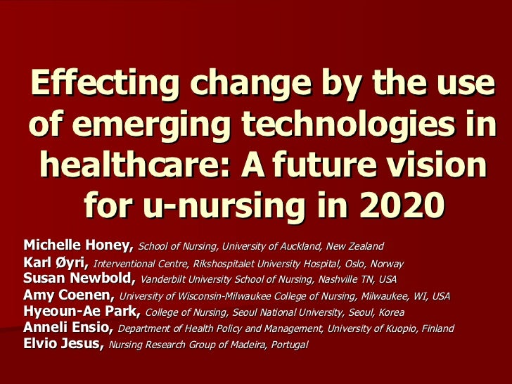 Effecting change by the use of emerging technologies in healthcare: A future vision for u-nursing in 2020 Michelle Honey, ...