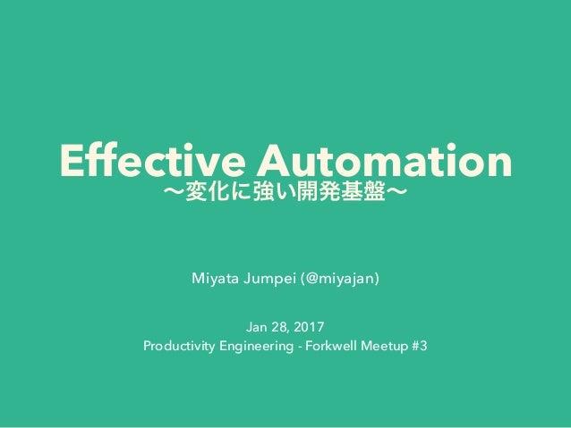 Effective Automation Miyata Jumpei (@miyajan) Jan 28, 2017 Productivity Engineering - Forkwell Meetup #3