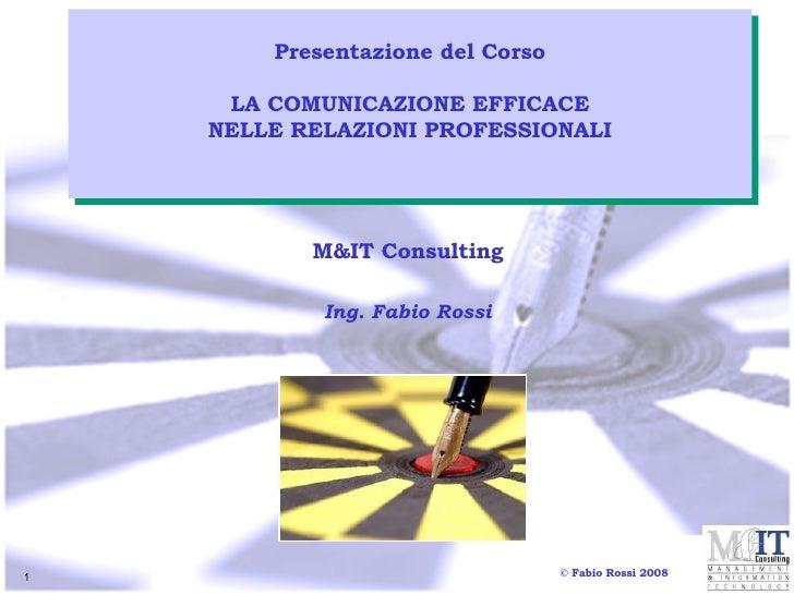 M&IT Consulting Ing. Fabio Rossi Presentazione del Corso LA COMUNICAZIONE EFFICACE NELLE RELAZIONI PROFESSIONALI © Fabio R...