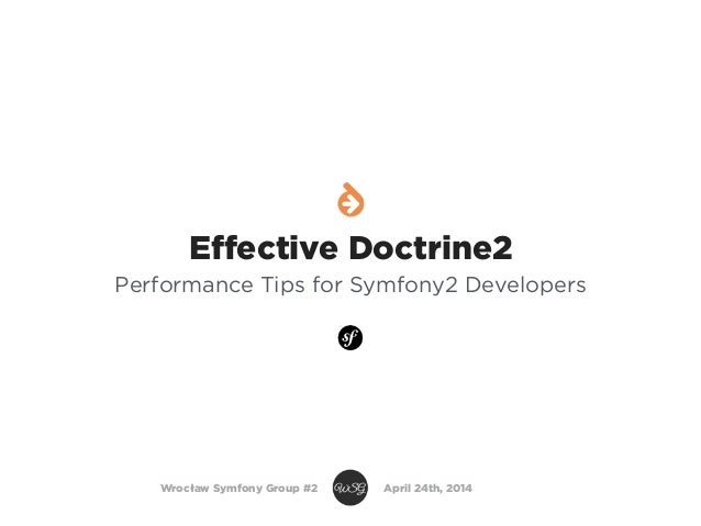 Effective Doctrine2 Performance Tips for Symfony2 Developers Wrocław Symfony Group #2 April 24th, 2014