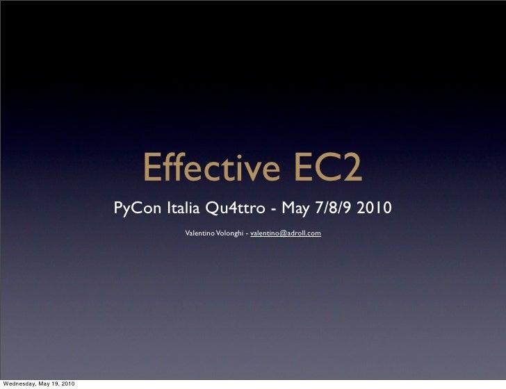 Effective EC2                           PyCon Italia Qu4ttro - May 7/8/9 2010                                    Valentino...