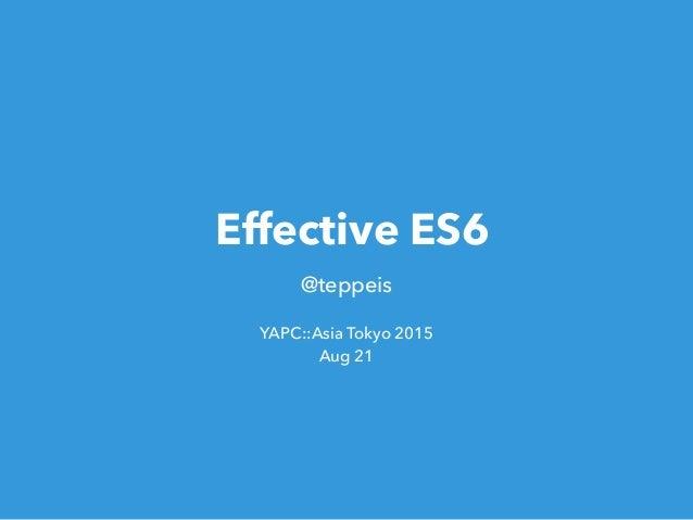 Effective ES6 @teppeis YAPC::Asia Tokyo 2015 Aug 21