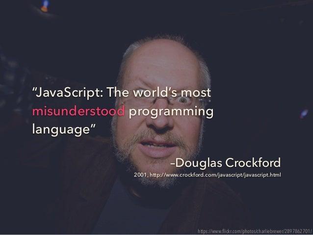 """–Douglas Crockford 2001, http://www.crockford.com/javascript/javascript.html """"JavaScript: The world's most misunderstood p..."""